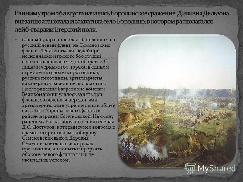 главный удар наносился Наполеоном на русский левый фланг, на Семеновские флеши. Десятки тысяч людей при нескончаемом грохоте 800 орудий сошлись в кровавом единоборстве. С лицами черными от пороха, в едином стремлении одолеть противника, русские пехот