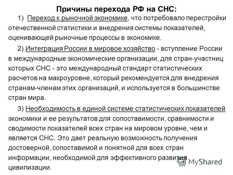Причины перехода РФ на СНС: 1) Переход к рыночной экономике, что потребовало перестройки отечественной статистики и внедрения системы показателей, оценивающей рыночные процессы в экономике. 2) Интеграция России в мировое хозяйство - вступление России