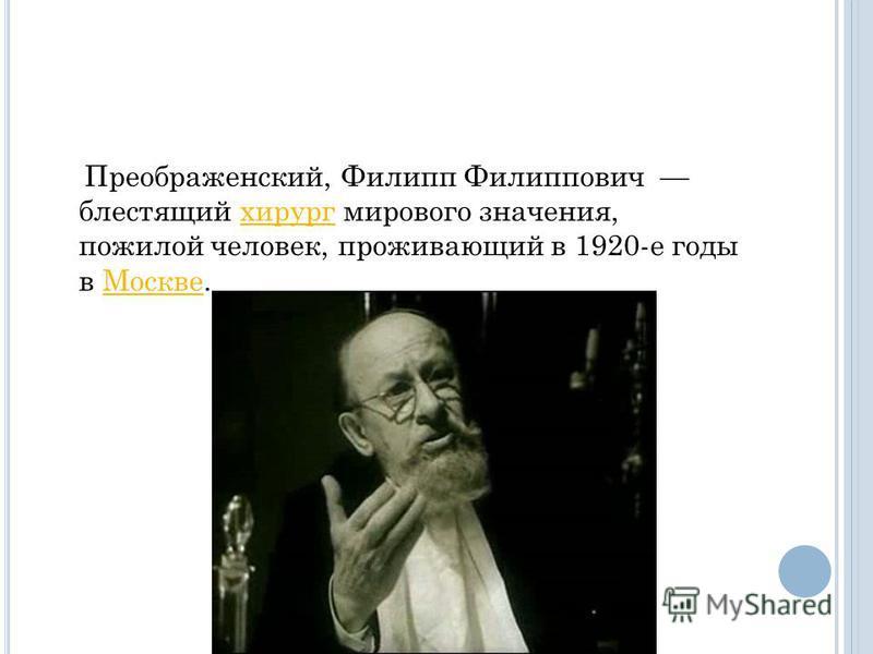 Преображенский, Филипп Филиппович блестящий хирург мирового значения, пожилой человек, проживающий в 1920-е годы в Москве.