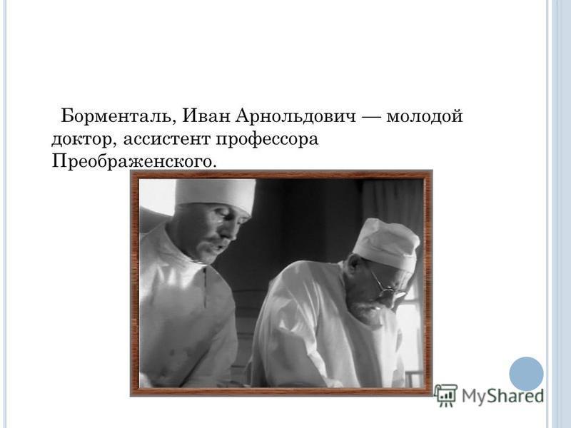 Борменталь, Иван Арнольдович молодой доктор, ассистент профессора Преображенского.
