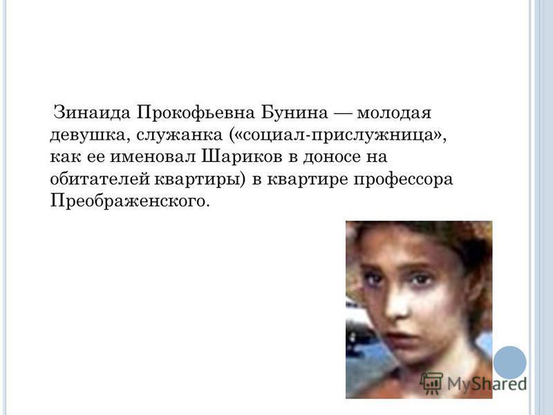 Зинаида Прокофьевна Бунина молодая девушка, служанка («социал-прислужница», как ее именовал Шариков в доносе на обитателей квартиры) в квартире профессора Преображенского.