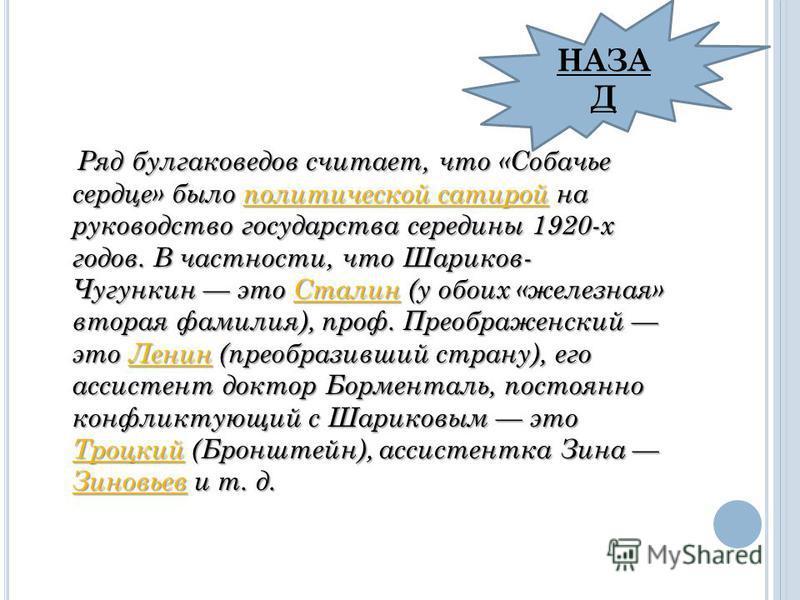 Ряд булгаковедов считает, что «Собачье сердце» было политической сатирой на руководство государства середины 1920-х годов. В частности, что Шариков- Чугункин это Сталин (у обоих «железная» вторая фамилия), проф. Преображенский это Ленин (преобразивши