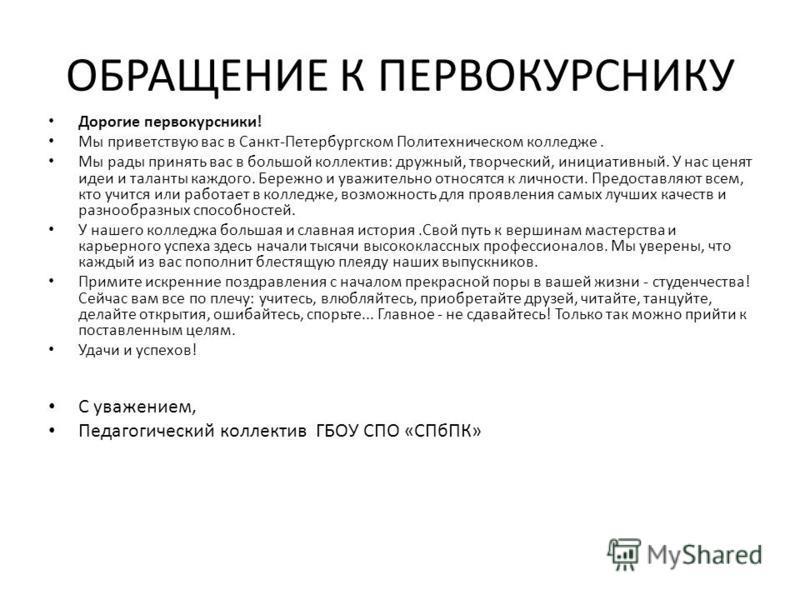 ОБРАЩЕНИЕ К ПЕРВОКУРСНИКУ Дорогие первокурсники! Мы приветствую вас в Санкт-Петербургском Политехническом колледже. Мы рады принять вас в большой коллектив: дружный, творческий, инициативный. У нас ценят идеи и таланты каждого. Бережно и уважительно