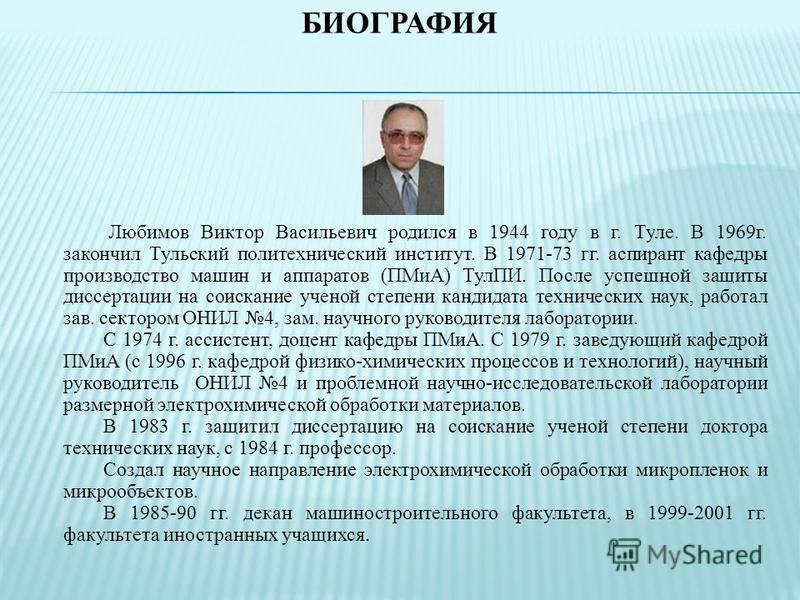 БИОГРАФИЯ Любимов Виктор Васильевич родился в 1944 году в г. Туле. В 1969 г. закончил Тульский политехнический институт. В 1971-73 гг. аспирант кафедры производство машин и аппаратов (ПМиА) ТулПИ. После успешной защиты диссертации на соискание ученой