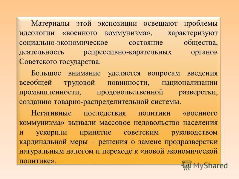 Материалы этой экспозиции освещают проблемы идеологии «военного коммунизма», характеризуют социально-экономическое состояние общества, деятельность репрессивно-карательных органов Советского государства. Большое внимание уделяется вопросам введения в