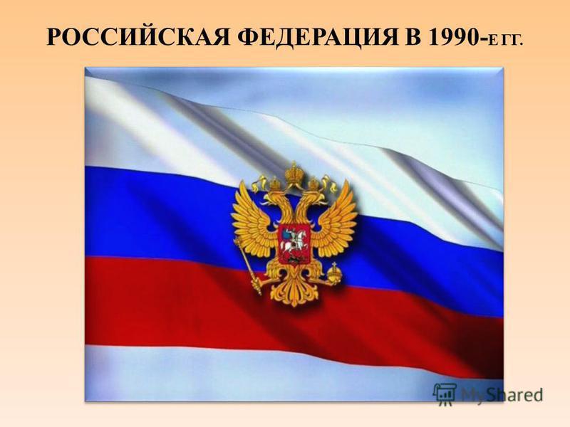 РОССИЙСКАЯ ФЕДЕРАЦИЯ В 1990- Е ГГ.