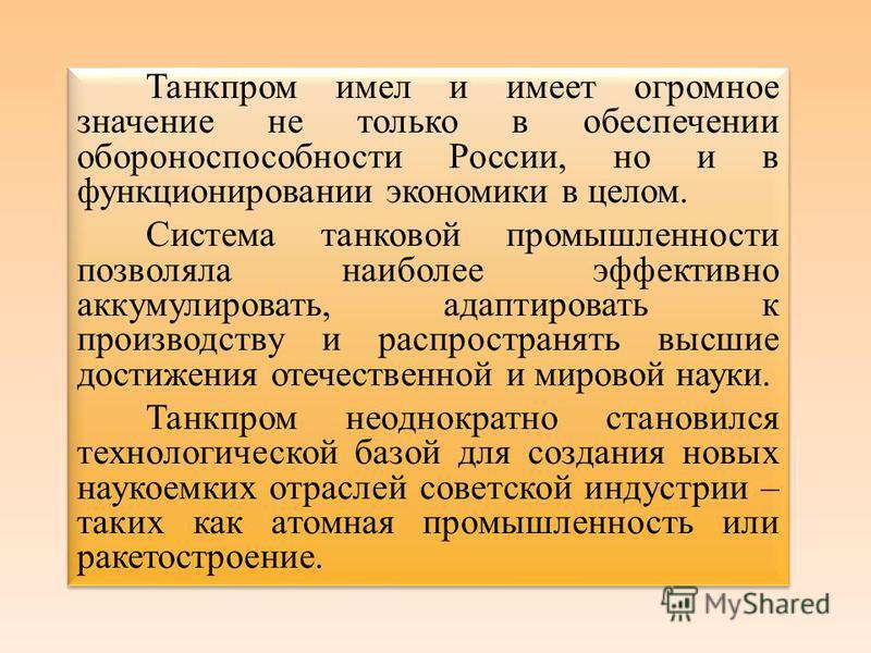 Танкпром имел и имеет огромное значение не только в обеспечении обороноспособности России, но и в функционировании экономики в целом. Система танковой промышленности позволяла наиболее эффективно аккумулировать, адаптировать к производству и распрост