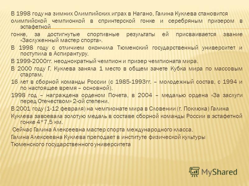 В 1998 году на зимних Олимпийских играх в Нагано, Галина Куклева становится олимпийской чемпионкой в спринтерской гонке и серебряным призером в эстафетной гонке, за достигнутые спортивные результаты ей присваивается звание «Заслуженный мастер спорта»