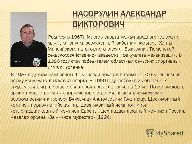 Родился в 1967 г. Мастер спорта международного класса по лыжным гонкам, заслуженный работник культуры Ханты- Мансийского автономного округа. Выпускник Тюменской сельскохозяйственной академии, факультета механизации. В 1986 году стал победителем облас