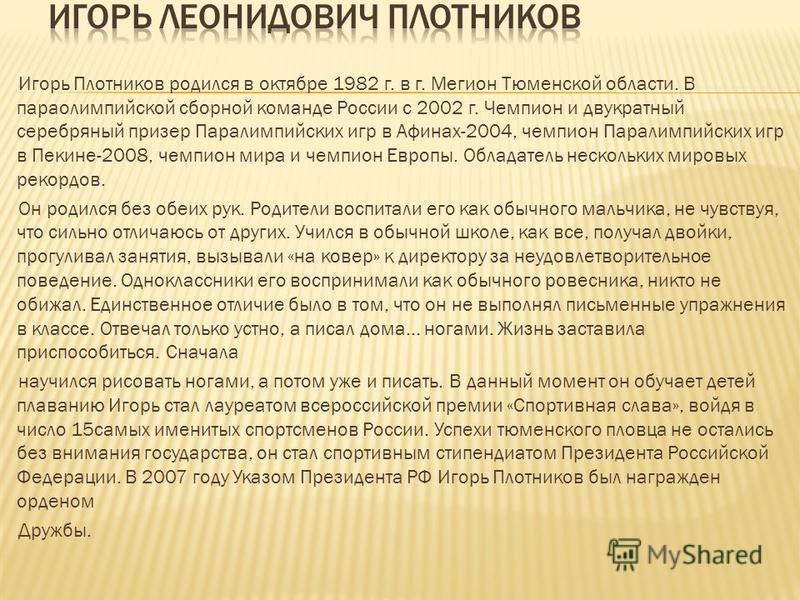 Игорь Плотников родился в октябре 1982 г. в г. Мегион Тюменской области. В параолимпийской сборной команде России с 2002 г. Чемпион и двукратный серебряный призер Паралимпийских игр в Афинах-2004, чемпион Паралимпийских игр в Пекине-2008, чемпион мир