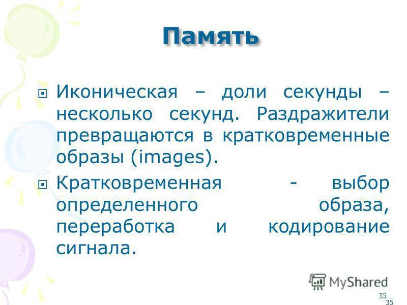 34 Виды памяти 1. Генотипическая (инстинкты), фенотипическая. 2. Словесно-логическая (логически- смысловая), чувственно-образная (слуховая, зрительная и т.д.) 3. Сенсорная (иконическая), кратковременная, промежуточная (лабильная, консолидация), долго