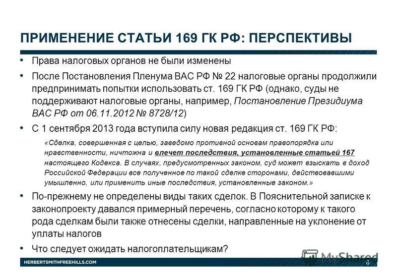 8 Права налоговых органов не были изменены После Постановления Пленума ВАС РФ 22 налоговые органы продолжили предпринимать попытки использовать ст. 169 ГК РФ (однако, суды не поддерживают налоговые органы, например, Постановление Президиума ВАС РФ от