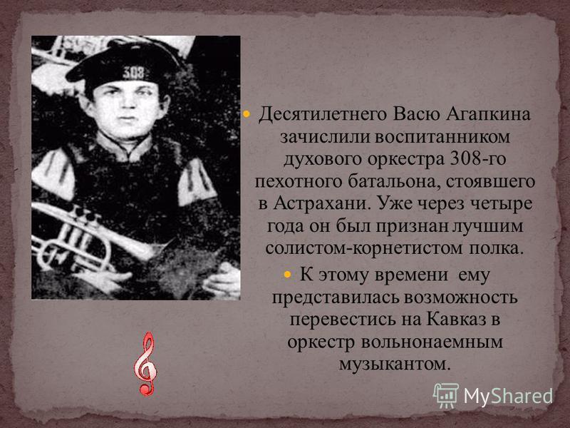 Десятилетнего Васю Агапкина зачислили воспитанником духового оркестра 308-го пехотного батальона, стоявшего в Астрахани. Уже через четыре года он был признан лучшим солистом-корнетистом полка. К этому времени ему представилась возможность перевестись