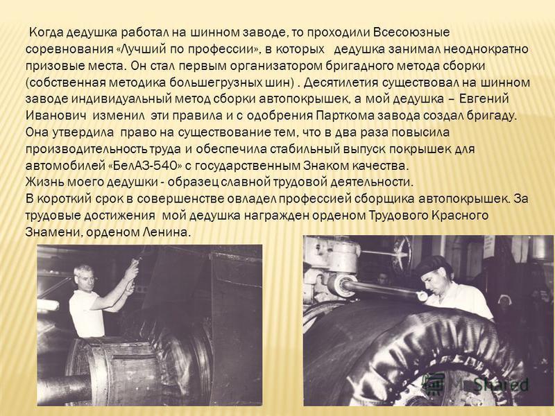 Когда дедушка работал на шинном заводе, то проходили Всесоюзные соревнования «Лучший по профессии», в которых дедушка занимал неоднократно призовые места. Он стал первым организатором бригадного метода сборки (собственная методика большегрузных шин).