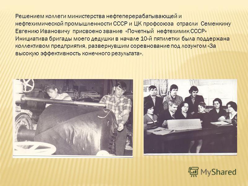 Решением коллеги министерства нефтеперерабатывающей и нефтехимической промышленности СССР и ЦК профсоюза отрасли Семенкину Евгению Ивановичу присвоено звание «Почетный нефтехимик СССР» Инициатива бригады моего дедушки в начале 10-й пятилетки была под