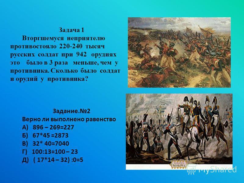 Задача 1 Вторгшемуся неприятелю противостояло 220-240 тысяч русских солдат при 942 орудиях это было в 3 раза меньше, чем у противника. Сколько было солдат и орудий у противника? Задание.2 Верно ли выполнено равенство А) 896 – 269=227 Б) 67*45 =2873 В