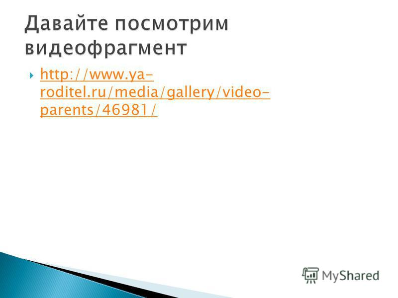http://www.ya- roditel.ru/media/gallery/video- parents/46981/ http://www.ya- roditel.ru/media/gallery/video- parents/46981/