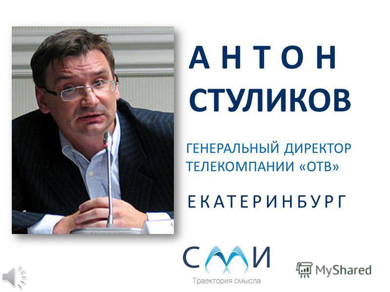 АНТОН СТУЛИКОВ ГЕНЕРАЛЬНЫЙ ДИРЕКТОР ТЕЛЕКОМПАНИИ «ОТВ» ЕКАТЕРИНБУРГ