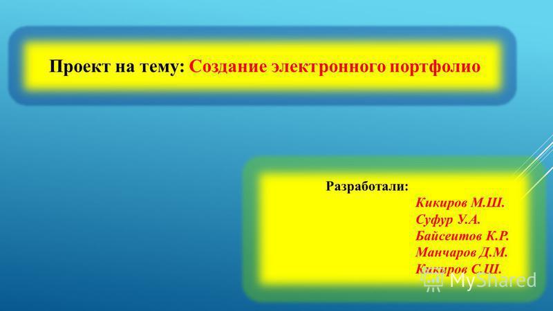 Проект на тему: Создание электронного портфолио Разработали: Кикиров М.Ш. Суфур У.А. Байсеитов К.Р. Манчаров Д.М. Кикиров С.Ш.