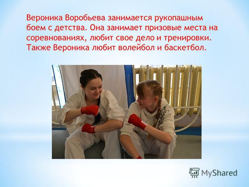 Вероника Воробьева занимается рукопашным боем с детства. Она занимает призовые места на соревнованиях, любит свое дело и тренировки. Также Вероника любит волейбол и баскетбол.