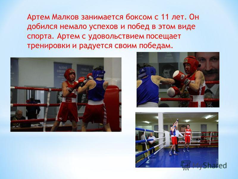 Артем Малков занимается боксом с 11 лет. Он добился немало успехов и побед в этом виде спорта. Артем с удовольствием посещает тренировки и радуется своим победам.