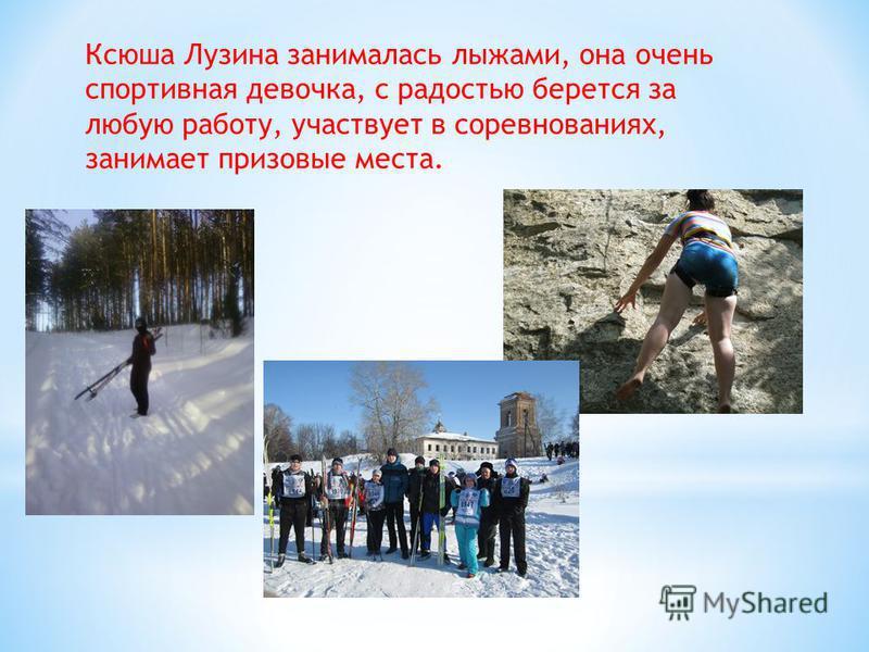 Ксюша Лузина занималась лыжами, она очень спортивная девочка, с радостью берется за любую работу, участвует в соревнованиях, занимает призовые места.