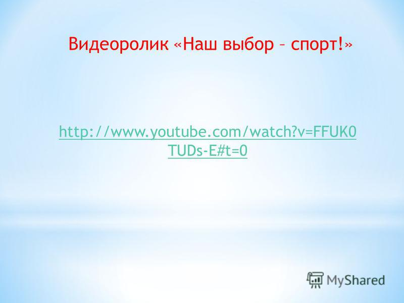 http://www.youtube.com/watch?v=FFUK0 TUDs-E#t=0 Видеоролик «Наш выбор – спорт!»