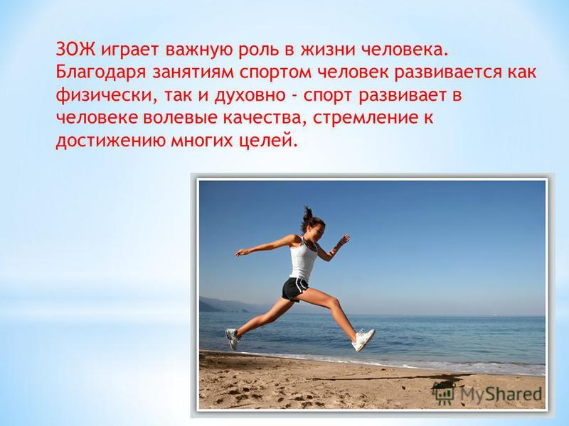 ЗОЖ играет важную роль в жизни человека. Благодаря занятиям спортом человек развивается как физически, так и духовно - спорт развивает в человеке волевые качества, стремление к достижению многих целей.