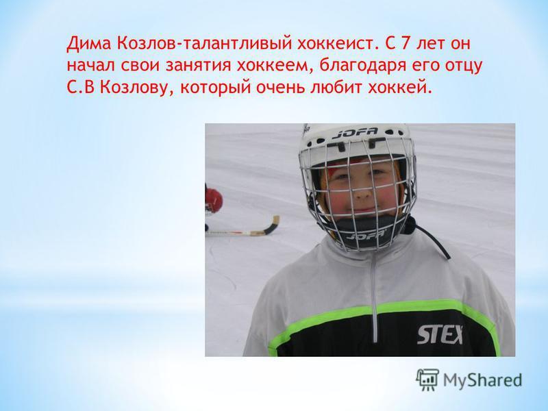 Дима Козлов-талантливый хоккеист. С 7 лет он начал свои занятия хоккеем, благодаря его отцу С.В Козлову, который очень любит хоккей.