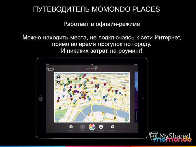 ПУТЕВОДИТЕЛЬ MOMONDO PLACES Работает в офлайн-режиме Можно находить места, не подключаясь к сети Интернет, прямо во время прогулок по городу. И никаких затрат на роуминг!
