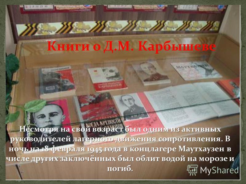 Книги о Д.М. Карбышеве Несмотря на свой возраст был одним из активных руководителей лагерного движения сопротивления. В ночь на 18 февраля 1945 года в концлагере Маутхаузен в числе других заключённых был облит водой на морозе и погиб.