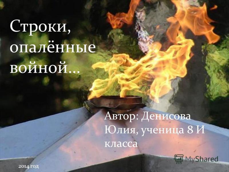 Строки, опалённые войной… Автор: Денисова Юлия, ученица 8 И класса 2014 год