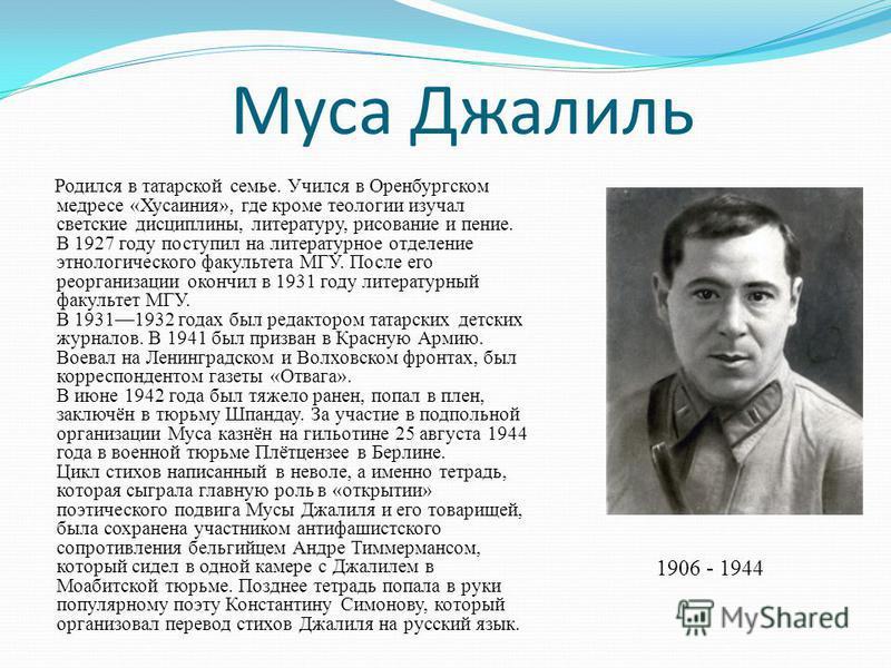 Муса Джалиль Родился в татарской семье. Учился в Оренбургском медресе «Хусаиния», где кроме теологии изучал светские дисциплины, литературу, рисование и пение. В 1927 году поступил на литературное отделение этнологического факультета МГУ. После его р