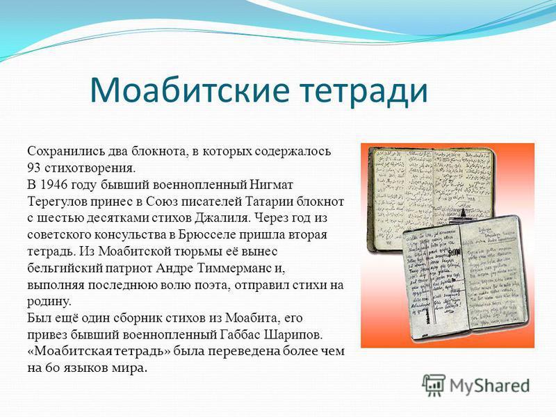 Моабитские тетради Сохранились два блокнота, в которых содержалось 93 стихотворения. В 1946 году бывший военнопленный Нигмат Терегулов принес в Союз писателей Татарии блокнот с шестью десятками стихов Джалиля. Через год из советского консульства в Бр