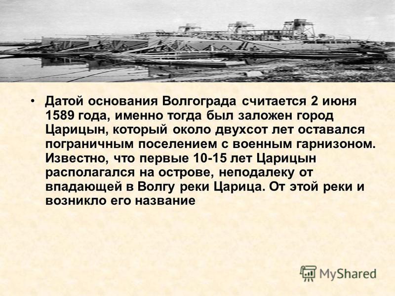 Датой основания Волгограда считается 2 июня 1589 года, именно тогда был заложен город Царицын, который около двухсот лет оставался пограничным поселением с военным гарнизоном. Известно, что первые 10-15 лет Царицын располагался на острове, неподалеку