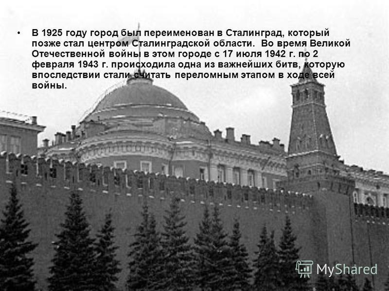 В 1925 году город был переименован в Сталинград, который позже стал центром Сталинградской области. Во время Великой Отечественной войны в этом городе с 17 июля 1942 г. по 2 февраля 1943 г. происходила одна из важнейших битв, которую впоследствии ста