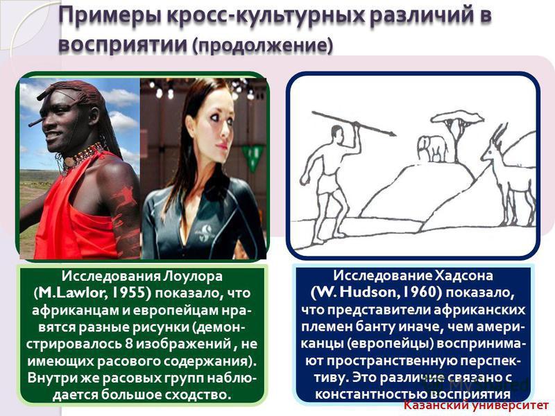 Примеры кросс - культурных различий в восприятии ( продолжение ) Исследования Лоулора (M.Lawlor, 1955) показало, что африканцам и европейцам нравятся разные рисунки ( демонстрировал ось 8 изображений, не имеющих расового содержания ). Внутри же расов