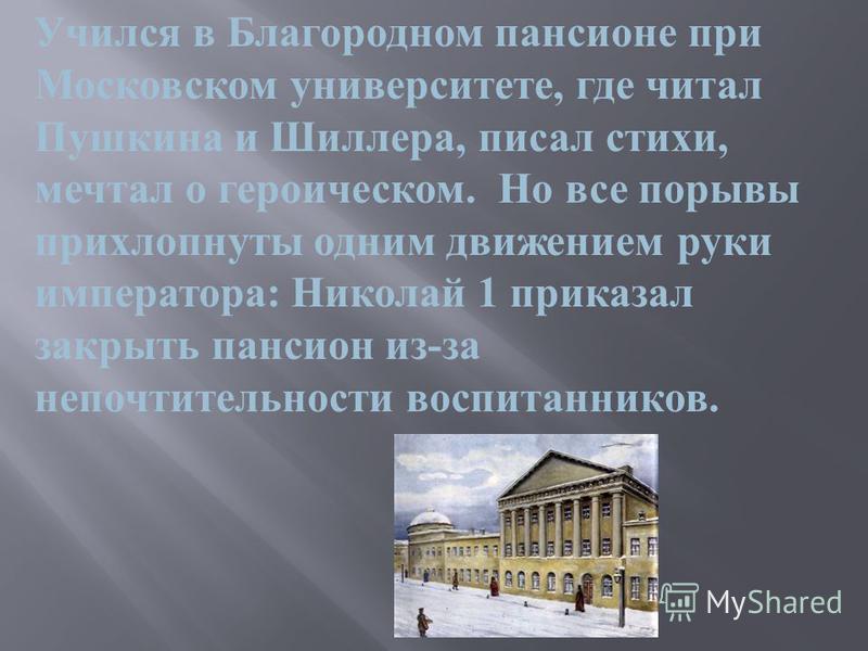 Учился в Благородном пансионе при Московском университете, где читал Пушкина и Шиллера, писал стихи, мечтал о героическом. Но все порывы прихлопнуты одним движением руки императора : Николай 1 приказал закрыть пансион из - за непочтительности воспита