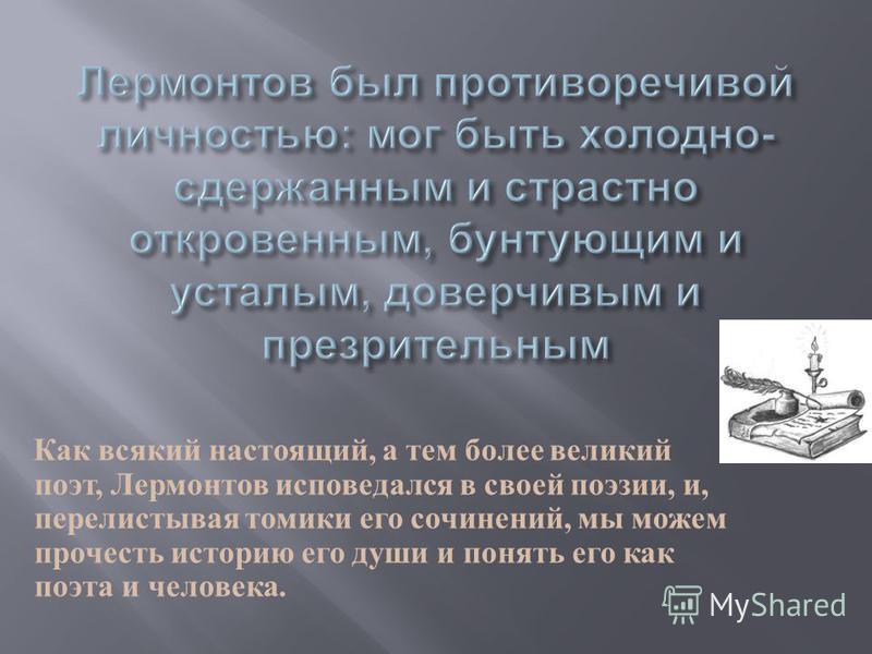 Как всякий настоящий, а тем более великий поэт, Лермонтов исповедался в своей поэзии, и, перелистывая томики его сочинений, мы можем прочесть историю его души и понять его как поэта и человека.