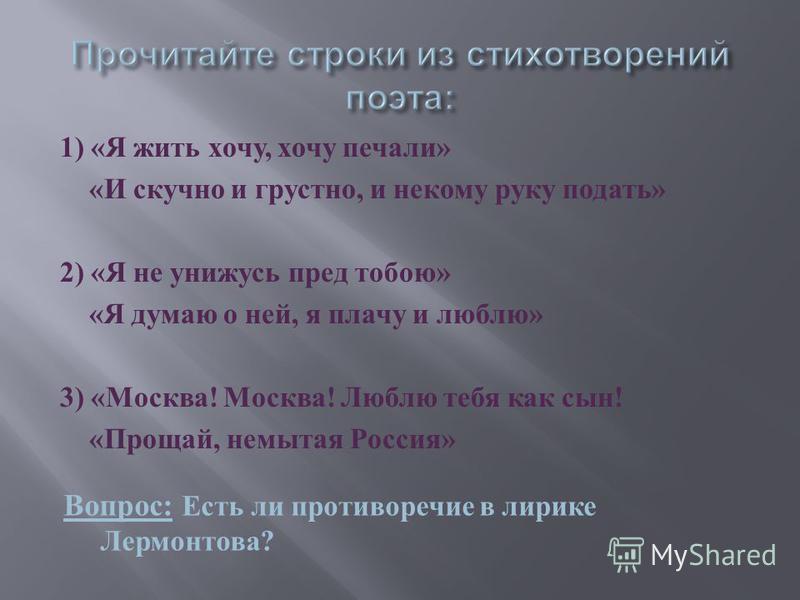 1) « Я жить хочу, хочу печали » « И скучно и грустно, и некому руку подать » 2) « Я не унижусь пред тобою » « Я думаю о ней, я плачу и люблю » 3) « Москва ! Москва ! Люблю тебя как сын ! « Прощай, немытая Россия » Вопрос : Есть ли противоречие в лири