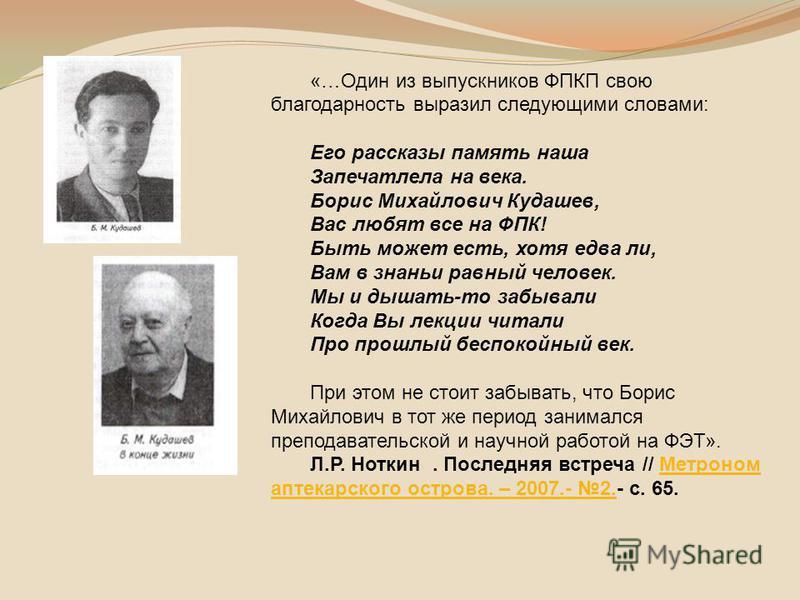 «…Один из выпускников ФПКП свою благодарность выразил следующими словами: Его рассказы память наша Запечатлела на века. Борис Михайлович Кудашев, Вас любят все на ФПК! Быть может есть, хотя едва ли, Вам в знании равный человек. Мы и дышать-то забывал