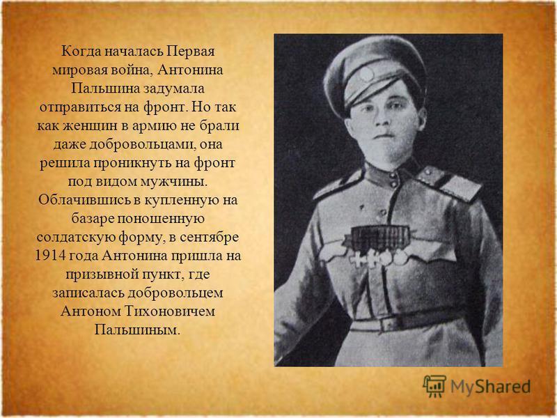 Когда началась Первая мировая война, Антонина Пальшина задумала отправиться на фронт. Но так как женщин в армию не брали даже добровольцами, она решила проникнуть на фронт под видом мужчины. Облачившись в купленную на базаре поношенную солдатскую фор
