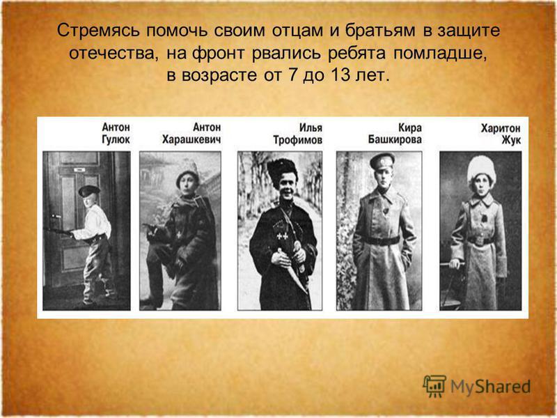 Стремясь помочь своим отцам и братьям в защите отечества, на фронт рвались ребята помладше, в возрасте от 7 до 13 лет.