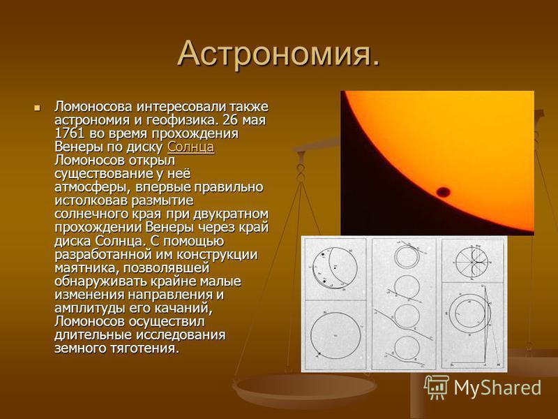 Астрономия. Ломоносова интересовали также астрономия и геофизика. 26 мая 1761 во время прохождения Венеры по диску Солнца Ломоносов открыл существование у неё атмосферы, впервые правильно истолковав размытие солнечного края при двукратном прохождении