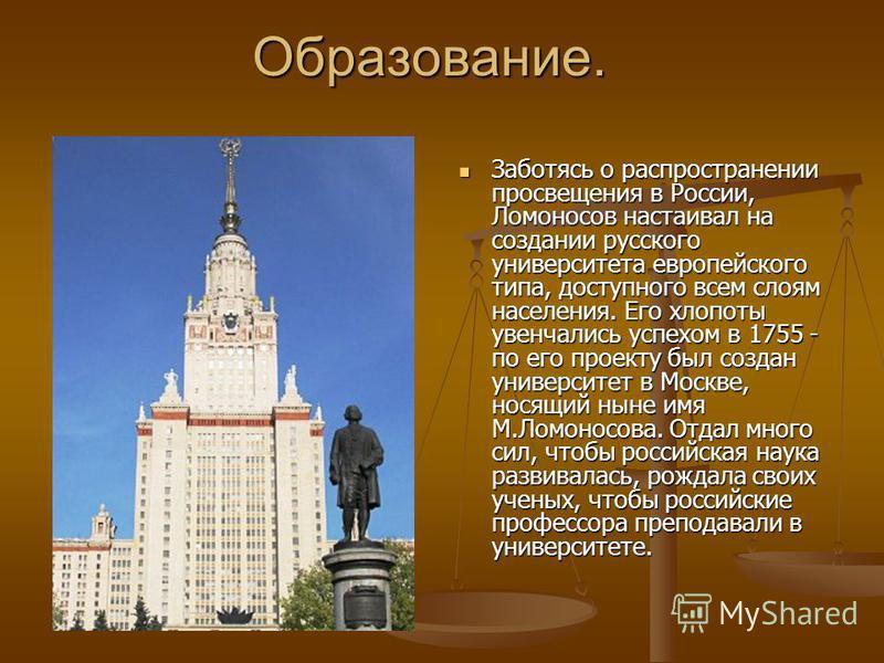 Образование. Заботясь о распространении просвещения в России, Ломоносов настаивал на создании русского университета европейского типа, доступного всем слоям населения. Его хлопоты увенчались успехом в 1755 - по его проекту был создан университет в Мо