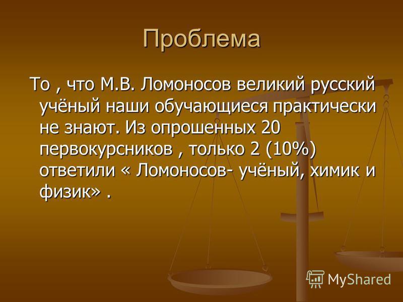 Проблема То, что М.В. Ломоносов великий русский учёный наши обучающиеся практически не знают. Из опрошенных 20 первокурсников, только 2 (10%) ответили « Ломоносов- учёный, химик и физик». То, что М.В. Ломоносов великий русский учёный наши обучающиеся