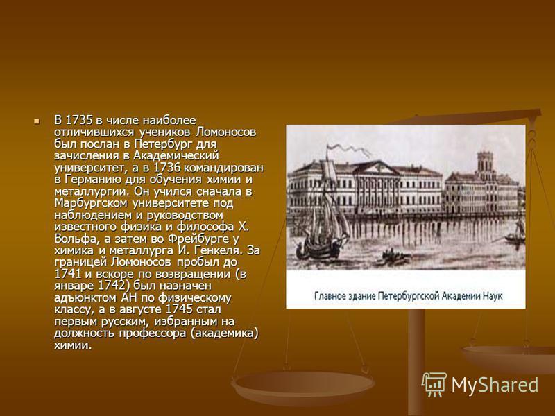 В 1735 в числе наиболее отличившихся учеников Ломоносов был послан в Петербург для зачисления в Академический университет, а в 1736 командирован в Германию для обучения химии и металлургии. Он учился сначала в Марбургском университете под наблюдением