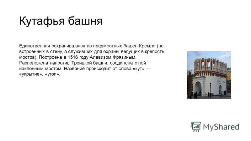 Кутафья башня Единственная сохранившаяся из предмостных башен Кремля (не встроенных в стену, а служивших для охраны ведущих в крепость мостов). Построена в 1516 году Алевизом Фрязиным. Расположена напротив Троицкой башни, соединена с ней наклонным мо