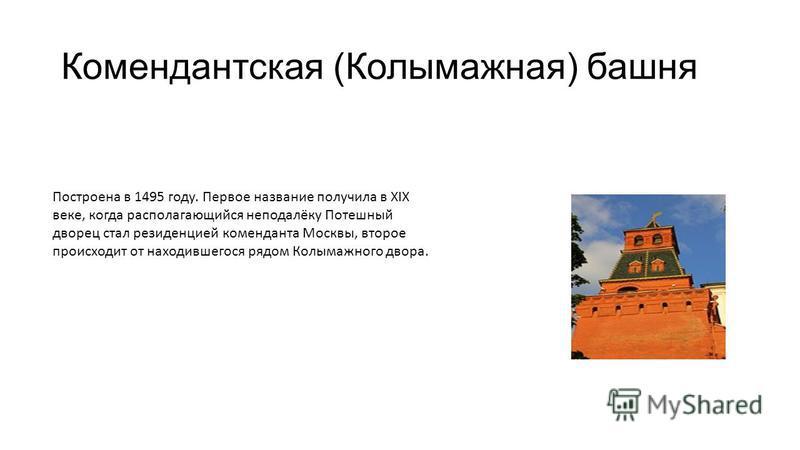 Комендантская (Колымажная) башня Построена в 1495 году. Первое название получила в XIX веке, когда располагающийся неподалёку Потешный дворец стал резиденцией коменданта Москвы, второе происходит от находившегося рядом Колымажного двора.