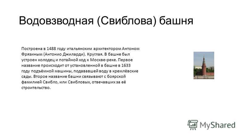 Водовзводная (Свиблова) башня Построена в 1488 году итальянским архитектором Антоном Фрязиным (Антонио Джиларди). Круглая. В башне был устроен колодец и потайной ход к Москве-реке. Первое название происходит от установленной в башне в 1633 году подъё